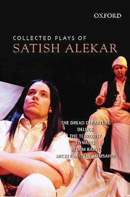 Collected Plays of Satish Alekar: The Dread Departure, Deluge, the Terrorist, Dynasts, Begum Barve, Mickey and the Memsahib Satish Alekar