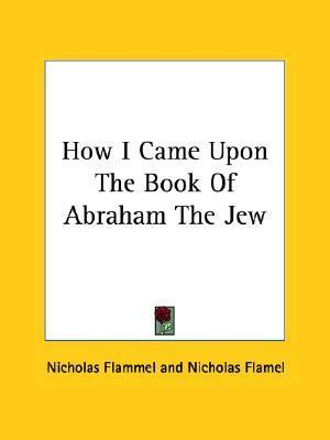 How I Came Upon the Book of Abraham the Jew Nicholas Flammel