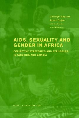 AIDS Sexuality and Gender in Africa: Collective Strategies and Struggles in Tanzania and Zambia  by  Carolyn Baylies