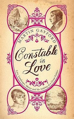 Constable In Love: Love, Landscape, Money and the Making of a Great Painter  by  Martin Gayford