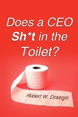 Does a CEO Sh*t in the Toilet?  by  Robert W. Draeger