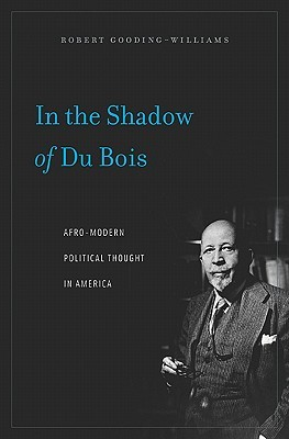 In the Shadow of Du Bois: Afro-Modern Political Thought in America Robert Gooding-Williams