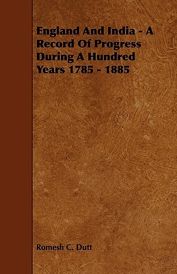 England and India - A Record of Progress During a Hundred Years 1785 - 1885  by  Romesh C. Dutt