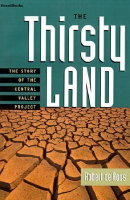 The Thirsty Land: The Story Of The Central Valley Project Robert W. De Roos