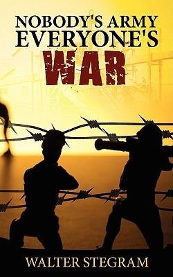 Nobodys Army, Everyones War Walter Stegram