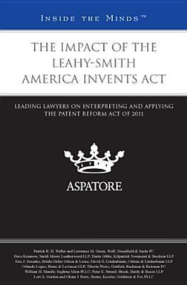 The Impact of the Leahy-Smith America Invents ACT: Leading Lawyers on Interpreting and Applying the Patent Reform Act of 2011 Various