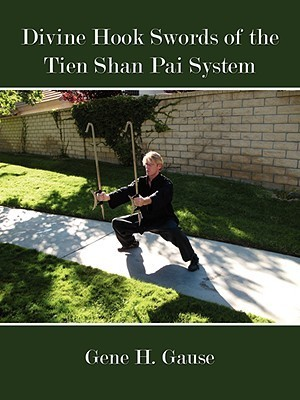 Divine Hook Swords of the Tien Shan Pai System Gene H. Gause