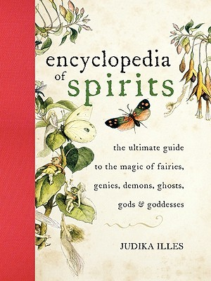 Encyclopedia of Spirits: The Ultimate Guide to the Magic of Fairies, Genies, Demons, Ghosts, Gods & Goddesses  by  Judika Illes
