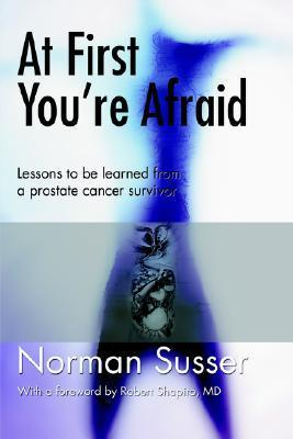 At First Youre Afraid: Lessons to Be Learned from a Prostate Cancer Survivor Norman Susser
