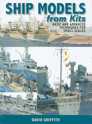 Ship Models from Kits: Basic and Advanced Techniques for Small Scales  by  David Griffith