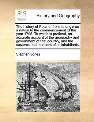 The History of Poland, from Its Origin as a Nation to the Commencement of the Year 1795. to Which Is Prefixed, an Accurate Account of the Geography and Government of That Country, and the Customs and Manners of Its Inhabitants.  by  Stephen Jones