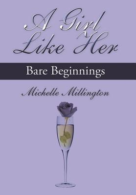 A Girl Like Her: Bare Beginnings  by  Michelle Millington