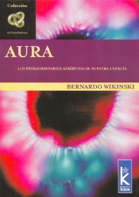 Aura: Los Extraordinarios Atributos de Nuestra Energia Bernardo Wikinski