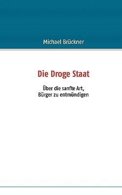 Die Droge Staat: Über die sanfte Art, Bürger zu entmündigen  by  Michael Brckner