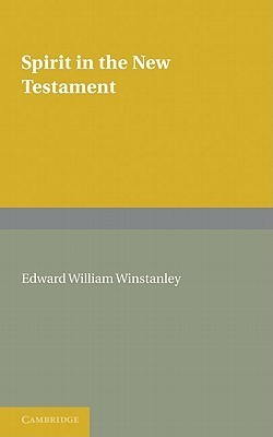 Spirit in the New Testament: An Enquiry Into the Use of the Word in All Passages, and a Survey of the Evidence Concerning the Holy Spirit  by  Edward William Winstanley
