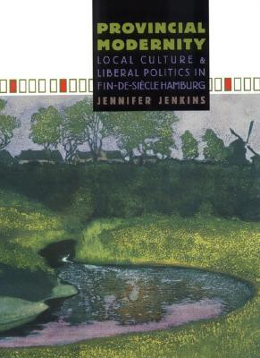 Provincial Modernity: Local Culture and Liberal Politics in Fin-de-Si Cle Hamburg  by  Jennifer Jenkins