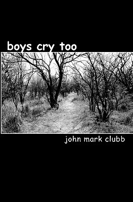 Boys Cry Too: A Story Of Hope, Forgiveness, Redemption And Change  by  John Mark Clubb