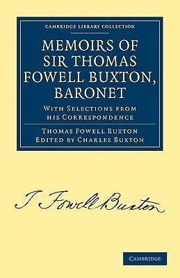 Memoirs of Sir Thomas Fowell Buxton, Baronet: With Selections from His Correspondence Thomas Fowell Buxton