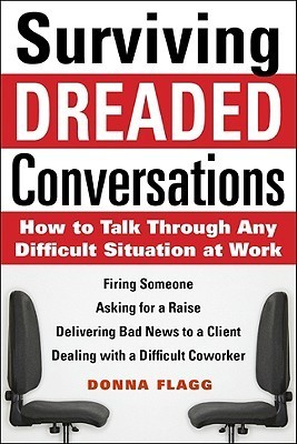 Surviving Dreaded Conversations: How to Talk Through Any Difficult Situation at Work Donna Flagg