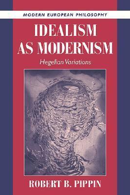 Idealism as Modernism: Hegelian Variations Robert B. Pippin