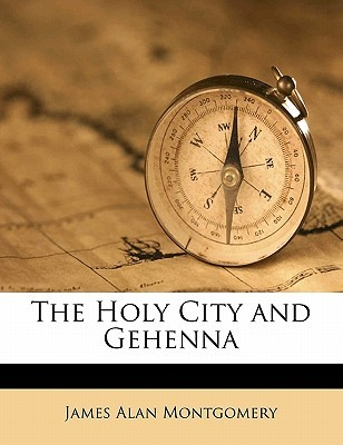 The Holy City and Gehenna  by  James Alan Montgomery