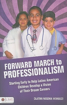 Forward March to Professionalism: Starting Early to Help Latino American Children Develop a Vision of Their Dream Careers  by  Cajetan Ngozika Ihewulezi