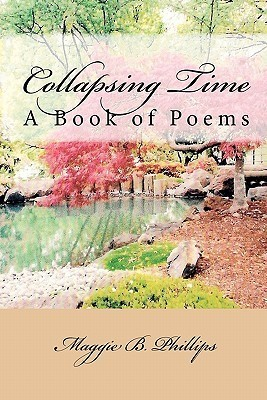 Collapsing Time: A Book of Poems Maggie B. Phillips