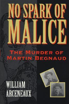 No Spark of Malice: The Murder of Martin Begnaud William Arceneaux