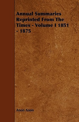 Annual Summaries Reprinted from the Times - Volume I 1851 - 1875 Anon Anon