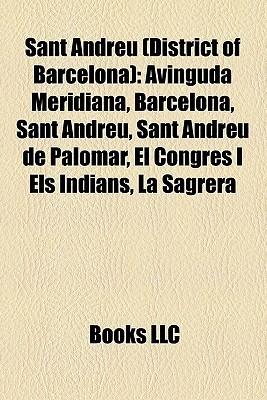 Sant Andreu (District of Barcelona): Avinguda Meridiana, Barcelona, Sant Andreu, Sant Andreu de Palomar, El Congr s I Els Indians, La Sagrera  by  Books LLC