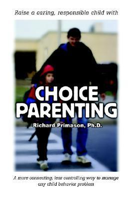 Choice Parenting: A More Connecting, Less Controlling Way to Manage Any Child Behavior Problem Richard Primason