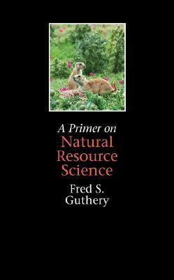 A Primer on Natural Resource Science  by  Fred S. Guthery