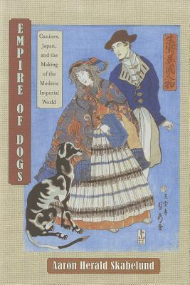 Empire of Dogs: Canines, Japan, and the Making of the Modern Imperial World Aaron Herald Skabelund