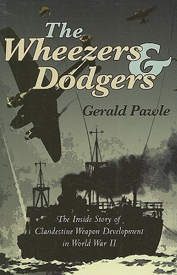The Wheezers & Dodgers: The Inside Story of Clandestine Weapon Development in World War II  by  Gerald Pawle