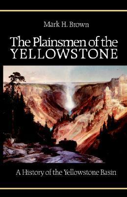 The Plainsmen of the Yellowstone: A History of the Yellowstone Basin Mark H. Brown