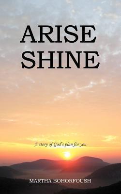 Arise Shine: A Story of Gods Plan for You  by  Martha Bohorfoush