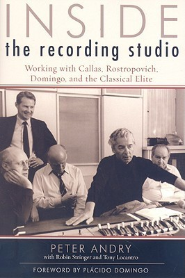 Inside the Recording Studio: Working with Callas, Rostropovich, Domingo, and the Classical Elite Peter Andry