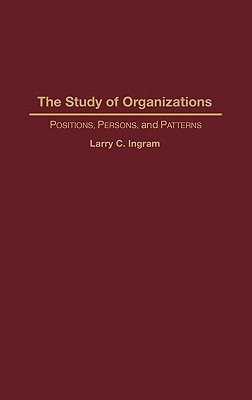 The Study of Organizations: Positions, Persons, and Patterns  by  Larry C. Ingram