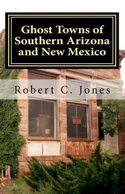Ghost Towns of Southern Arizona and New Mexico Robert C. Jones