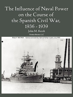 The Influence of Naval Power on the Course of the Spanish Civil War, 1936-1939  by  John M. Kersh