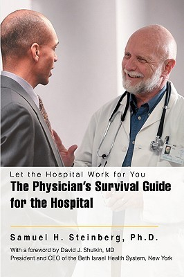 The Physicians Survival Guide for the Hospital: Let the Hospital Work for You  by  Samuel H. Steinberg