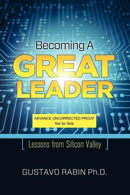 Becoming a Great Leader: Lessons from Silicon Valley  by  Gustavo Rabin