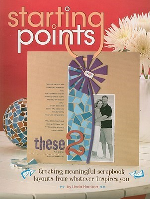 Starting Points: Creating Meaningful Scrapbook Layouts from Whatever Inspires You  by  Linda Harrison