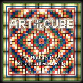 Art Of The Cube: The Rubiks Cube Designs Of Fred Holly John Mankowski