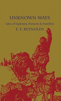 Unknown Ways: More Tales of Explorers, Pioneers and Travellers  by  E.E. Reynolds