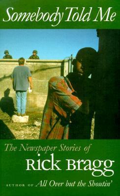 Somebody Told Me: The Newspaper Stories of Rick Bragg Rick Bragg