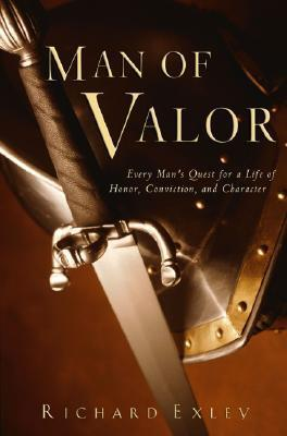 Man of Valor: Every Mans Quest for a Life of Honor, Conviction, and Character Richard Exley