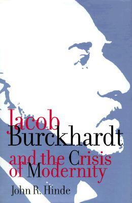 Jacob Burckhardt and the Crisis of Modernity  by  John R. Hinde