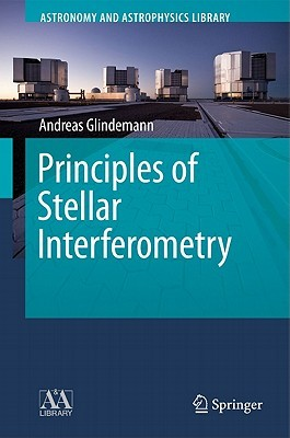 Principles Of Stellar Interferometry (Astronomy And Astrophysics Library) Andreas Glindemann