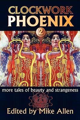 Clockwork Phoenix: More Tales of Beauty and Strangeness (Clockwork Phoenix, #2)  by  Mike Allen